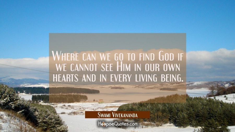 Where can we go to find God if we cannot see Him in our own hearts and in every living being. Swami Vivekananda Quotes