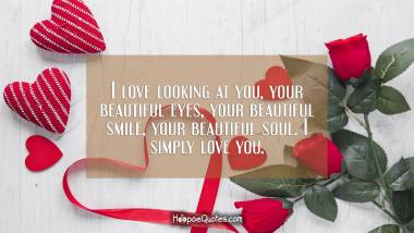 I love looking at you, your beautiful eyes, your beautiful smile, your beautiful soul. I simply love you. I Love You Quotes