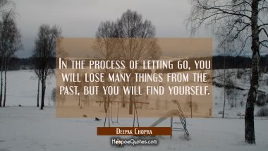 In the process of letting go, you will lose many things from the past, but you will find yourself. Deepak Chopra Quotes