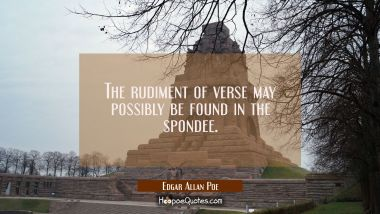 The rudiment of verse may possibly be found in the spondee.