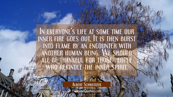 In everyone's life at some time our inner fire goes out. It is then burst into flame by an encounte