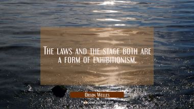 The laws and the stage both are a form of exhibitionism.