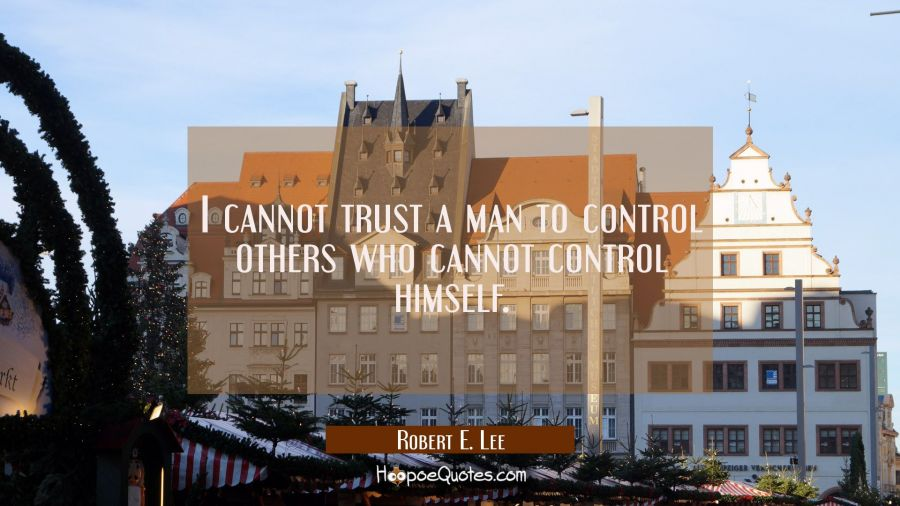 I cannot trust a man to control others who cannot control himself. Robert E. Lee Quotes
