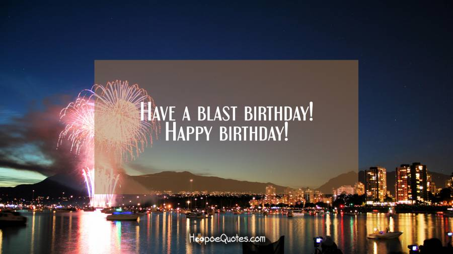 Have a blast birthday! Happy birthday! Birthday Quotes