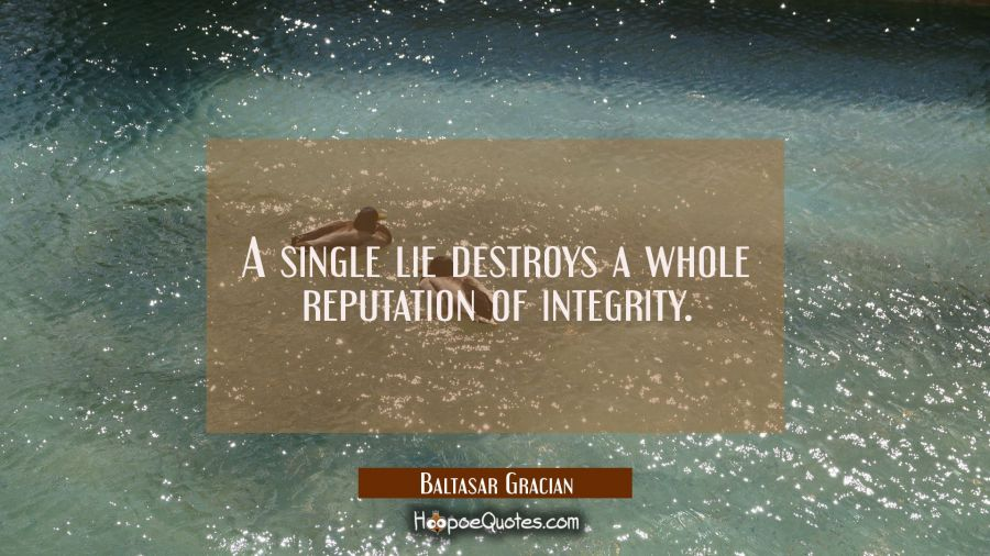A single lie destroys a whole reputation of integrity. Baltasar Gracian Quotes