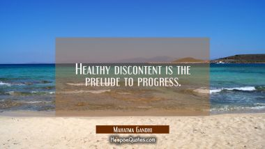 Healthy discontent is the prelude to progress.