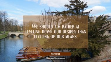 We should aim rather at leveling down our desires than leveling up our means