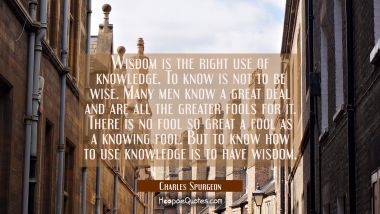 Wisdom is the right use of knowledge. To know is not to be wise. Many men know a great deal and are