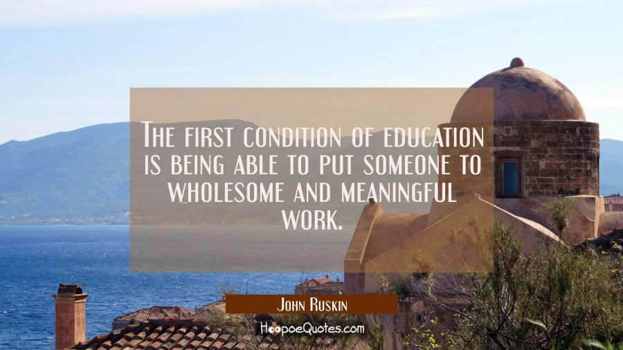 The first condition of education is being able to put someone to wholesome and meaningful work. John Ruskin Quotes