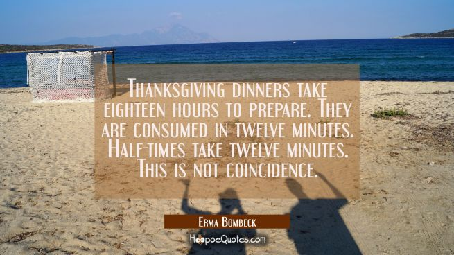 Thanksgiving dinners take eighteen hours to prepare. They are consumed in twelve minutes. Half-time