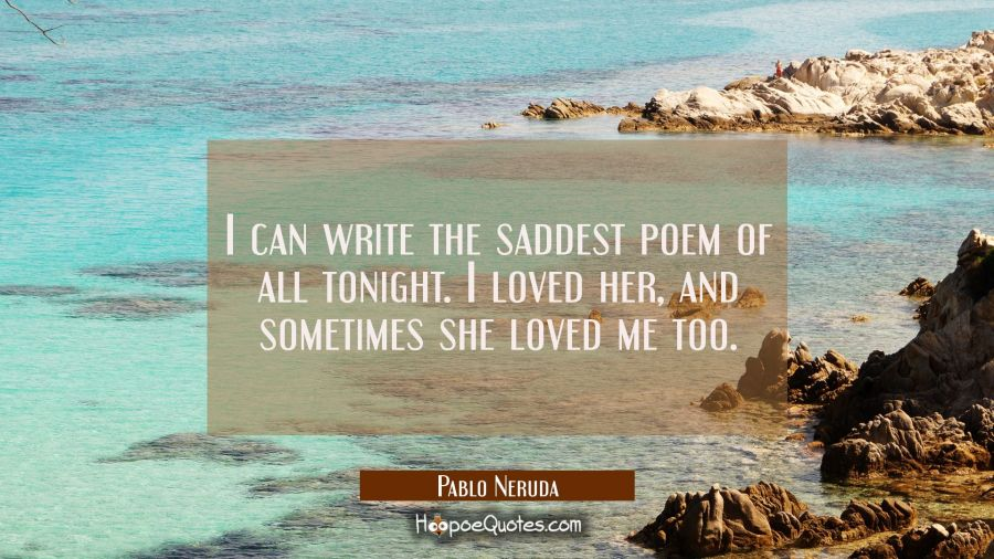 I can write the saddest poem of all tonight. I loved her, and sometimes she loved me too. Pablo Neruda Quotes