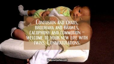 Confusion and chaos, brouhaha and brawls, cacophony and commotion – welcome to your new life with twins. Congratulations. New Baby Quotes