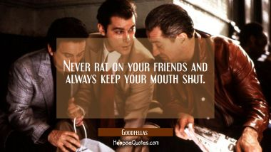 Never rat on your friends and always keep your mouth shut. Quotes