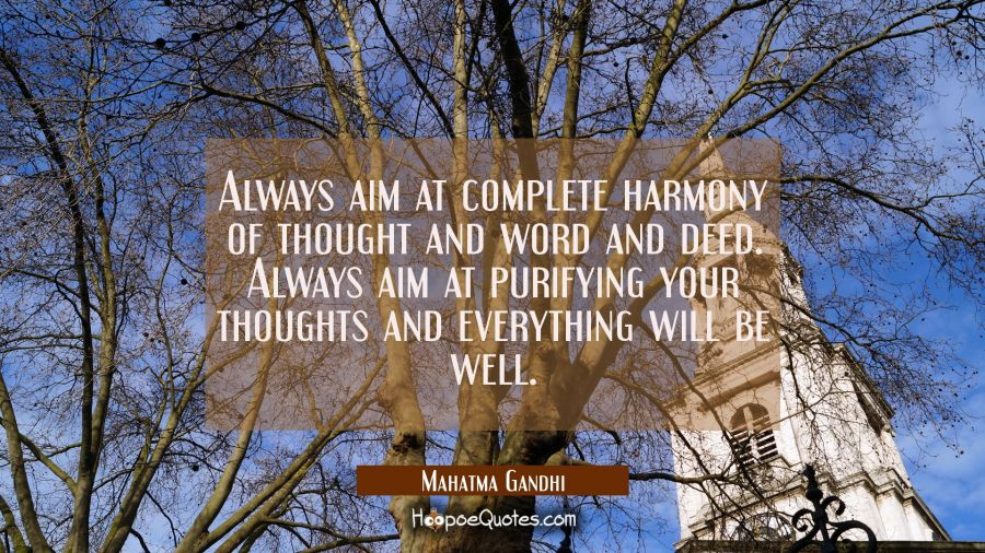 Always aim at complete harmony of thought and word and deed. Always aim at purifying your thoughts Mahatma Gandhi Quotes