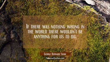 If there was nothing wrong in the world there wouldn't be anything for us to do.