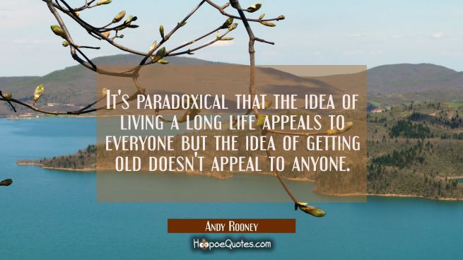 It's paradoxical that the idea of living a long life appeals to everyone but the idea of getting ol