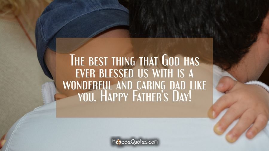 The best thing that God has ever blessed us with is a wonderful and caring dad like you. Happy Father's Day! Father's Day Quotes
