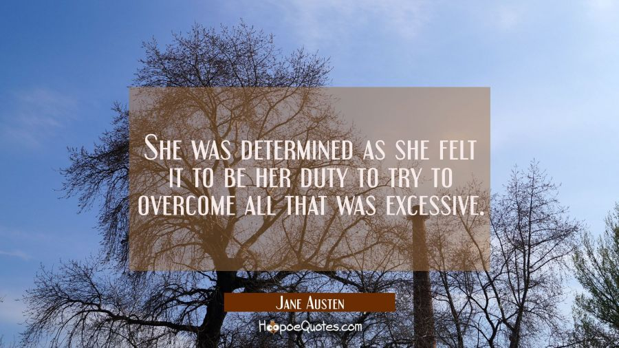 She was determined as she felt it to be her duty to try to overcome all that was excessive. Jane Austen Quotes