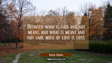 Between what is said and not meant, and what is meant and not said, most of love is lost. Kahlil Gibran Quotes