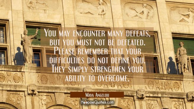 You may encounter many defeats but you must not be defeated. Please remember that your difficulties