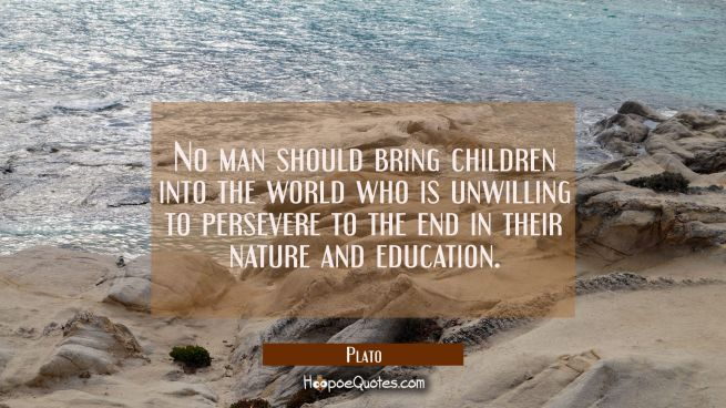 No man should bring children into the world who is unwilling to persevere to the end in their natur