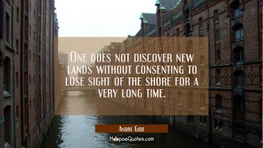 One does not discover new lands without consenting to lose sight of the shore for a very long time. Andre Gide Quotes
