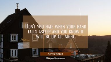 Don't you hate when your hand falls asleep and you know it will be up all night. Steven Wright Quotes