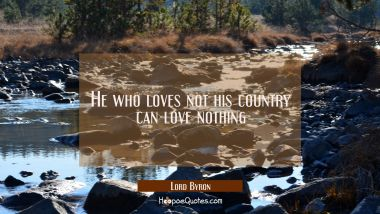 He who loves not his country can love nothing Lord Byron Quotes
