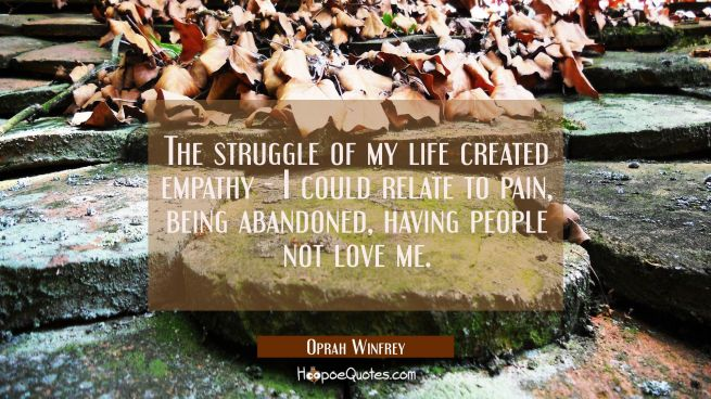 The struggle of my life created empathy - I could relate to pain being abandoned having people not