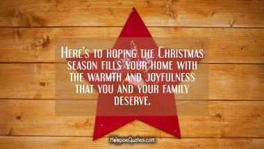Here's to hoping the Christmas season fills your home with the warmth and joyfulness that you and your family deserve. Christmas Quotes