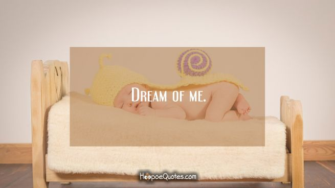 Dream of me.