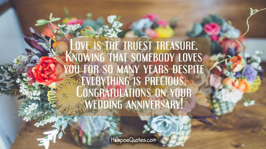 Love is the truest treasure. Knowing that somebody loves you for so many years despite everything is precious. And I'm very happy that you appreciate it. Congratulations on your wedding anniversary! Anniversary Quotes