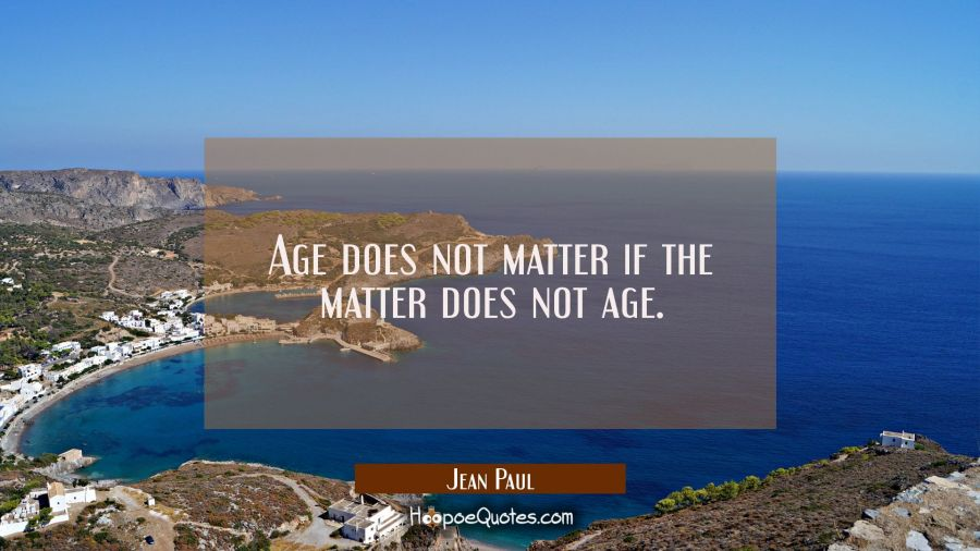 Age does not matter if the matter does not age. Jean Paul Quotes