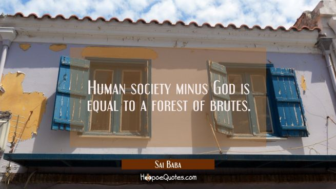 Human society minus God is equal to a forest of brutes.