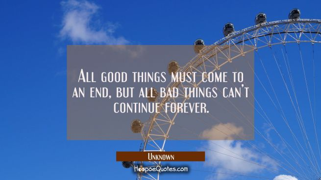All good things must come to an end, but all bad things can't continue forever.