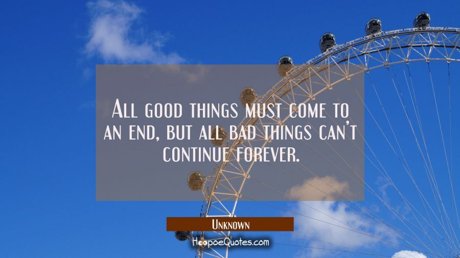 All Good Things Must Come To An End But All Bad Things Cant