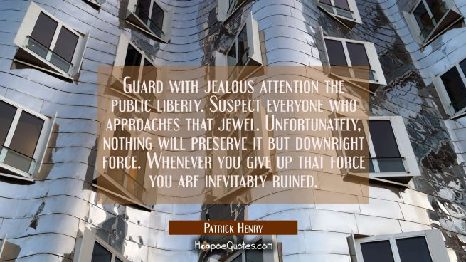 Guard with jealous attention the public liberty. Suspect everyone who approaches that jewel. Unfort