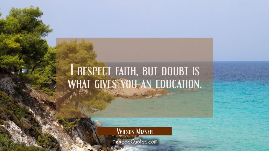 I respect faith but doubt is what gives you an education. Wilson Mizner Quotes