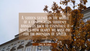 A sudden silence in the middle of a conversation suddenly brings us back to essentials: it reveals