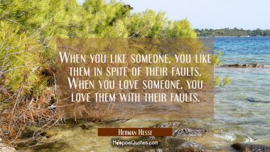 When you like someone, you like them in spite of their faults. When you love someone, you love them with their faults. Herman Hesse Quotes