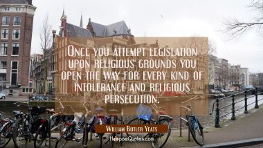 Once you attempt legislation upon religious grounds you open the way for every kind of intolerance