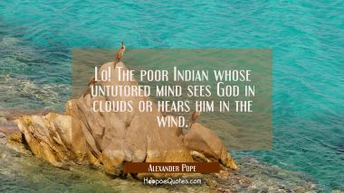 Lo! The poor Indian whose untutored mind sees God in clouds or hears him in the wind.