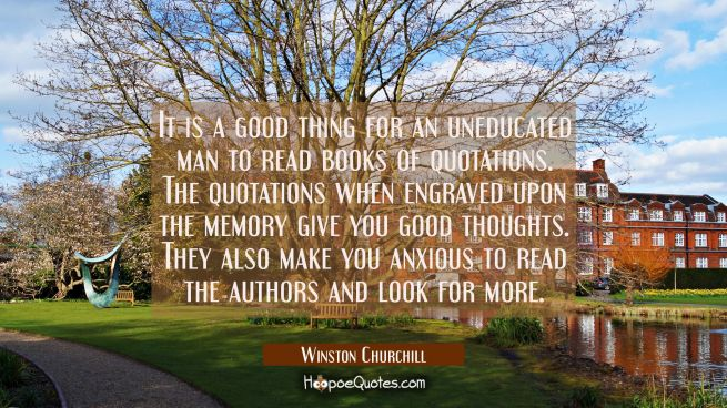 It is a good thing for an uneducated man to read books of quotations. The quotations when engraved