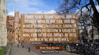Pride slays thanksgiving but a humble mind is the soil out of which thanks naturally grow. A proud