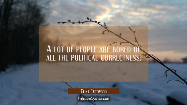 A lot of people are bored of all the political correctness.