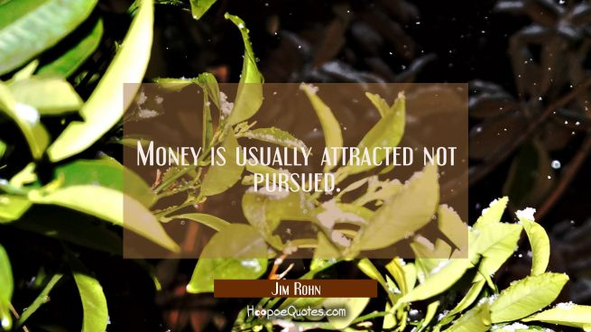 Money is usually attracted not pursued.