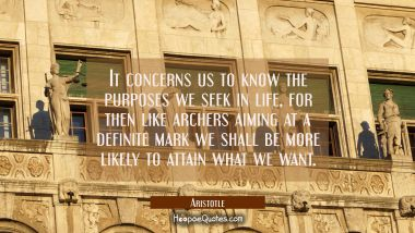It concerns us to know the purposes we seek in life for then like archers aiming at a definite mark