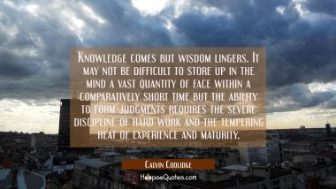 Knowledge comes but wisdom lingers. It may not be difficult to store up in the mind a vast quantity
