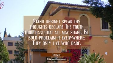 Stand upright speak thy thoughts declare The truth thou hast that all may share, Be bold proclaim i