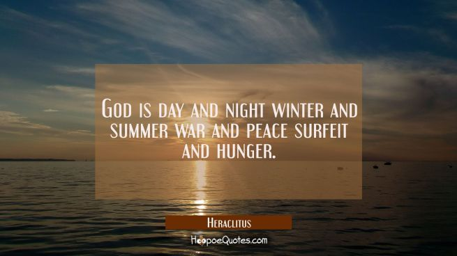 God is day and night winter and summer war and peace surfeit and hunger.